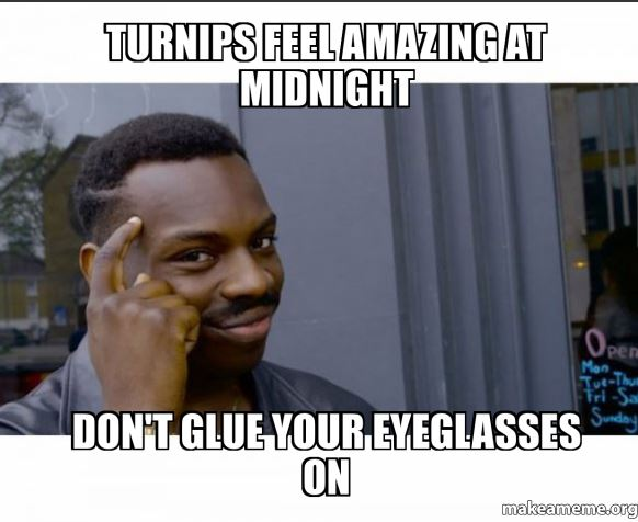 Meme of a guy tapping his head like he's smart. Top text says, turnips feel amazing and midnight. Bottom text reads, Don't glue your eyeglasses on.